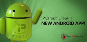 IPVanish Unveils New Android App!